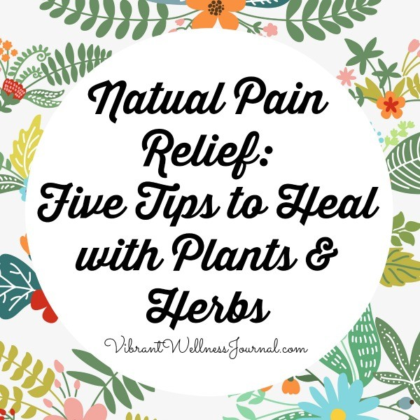 Natural Pain Relief: 5 Tips to Heal with Plants & Herbs